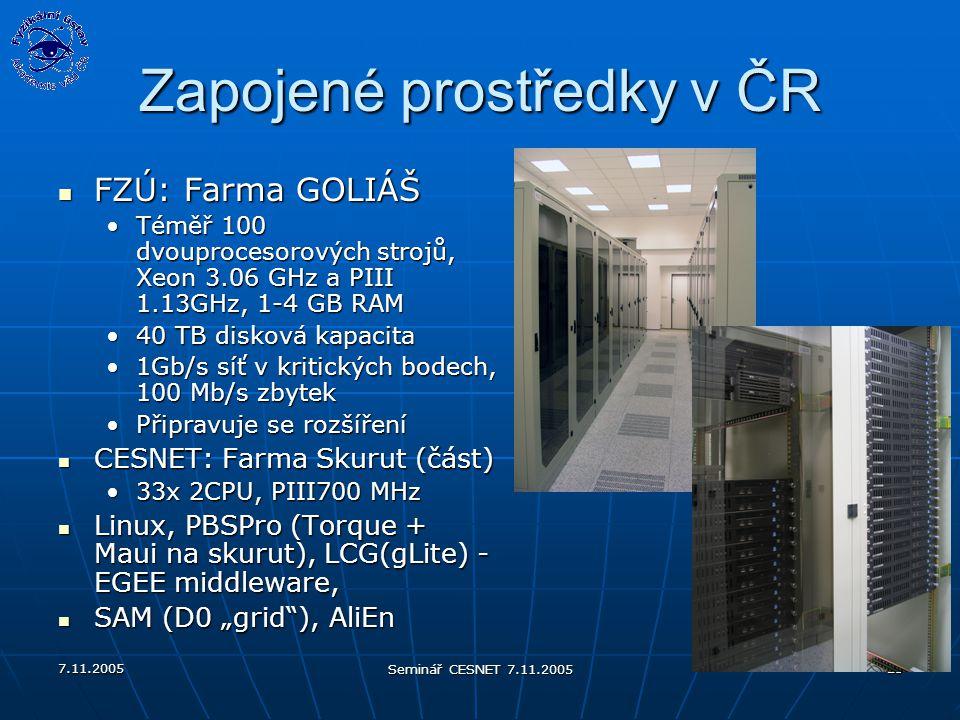 """7.11.2005 Seminář CESNET 7.11.2005 23 Zapojené prostředky v ČR FZÚ: Farma GOLIÁŠ FZÚ: Farma GOLIÁŠ Téměř 100 dvouprocesorových strojů, Xeon 3.06 GHz a PIII 1.13GHz, 1-4 GB RAMTéměř 100 dvouprocesorových strojů, Xeon 3.06 GHz a PIII 1.13GHz, 1-4 GB RAM 40 TB disková kapacita40 TB disková kapacita 1Gb/s síť v kritických bodech, 100 Mb/s zbytek1Gb/s síť v kritických bodech, 100 Mb/s zbytek Připravuje se rozšířeníPřipravuje se rozšíření CESNET: Farma Skurut (část) CESNET: Farma Skurut (část) 33x 2CPU, PIII700 MHz33x 2CPU, PIII700 MHz Linux, PBSPro (Torque + Maui na skurut), LCG(gLite) - EGEE middleware, Linux, PBSPro (Torque + Maui na skurut), LCG(gLite) - EGEE middleware, SAM (D0 """"grid ), AliEn SAM (D0 """"grid ), AliEn"""