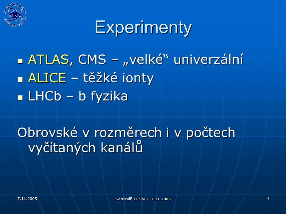 """7.11.2005 Seminář CESNET 7.11.2005 4 Experimenty ATLAS, CMS – """"velké univerzální ATLAS, CMS – """"velké univerzální ALICE – těžké ionty ALICE – těžké ionty LHCb – b fyzika LHCb – b fyzika Obrovské v rozměrech i v počtech vyčítaných kanálů"""