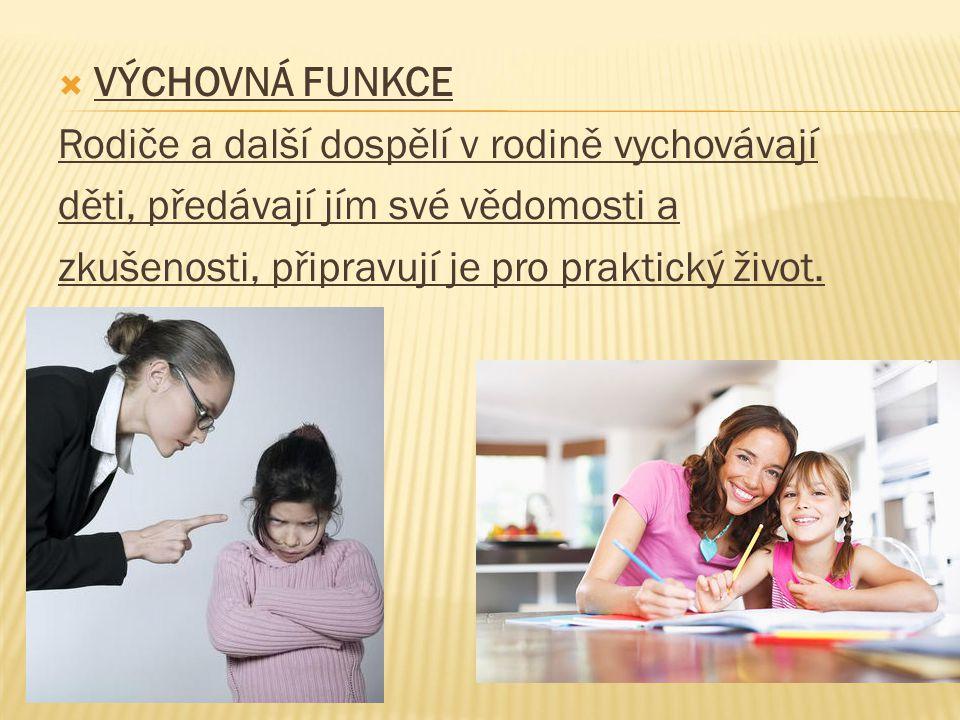  VÝCHOVNÁ FUNKCE Rodiče a další dospělí v rodině vychovávají děti, předávají jím své vědomosti a zkušenosti, připravují je pro praktický život.