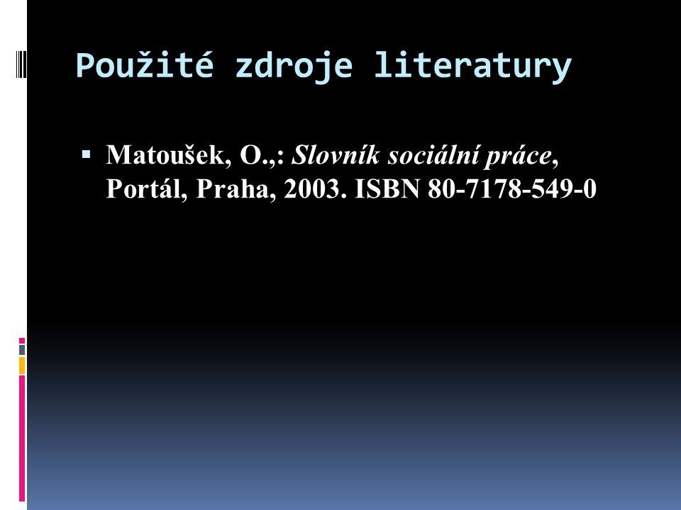 Použité zdroje literatury  Matoušek, O.,: Slovník sociální práce, Portál, Praha, 2003.