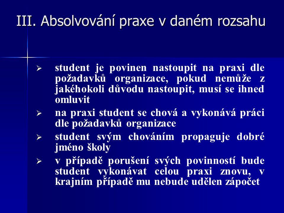 III. Absolvování praxe v daném rozsahu III. Absolvování praxe v daném rozsahu   student je povinen nastoupit na praxi dle požadavků organizace, poku