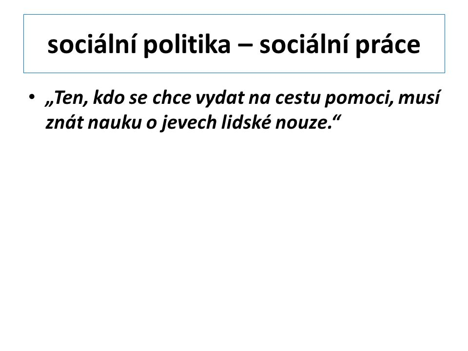 """sociální politika – sociální práce """"Ten, kdo se chce vydat na cestu pomoci, musí znát nauku o jevech lidské nouze."""