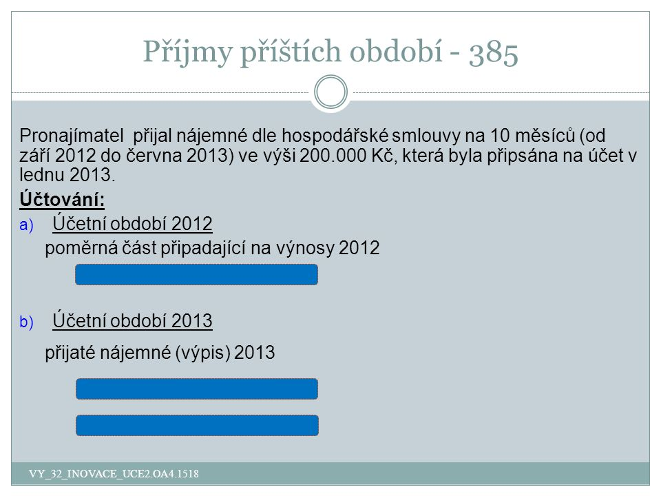 Příjmy příštích období - 385 Pronajímatel přijal nájemné dle hospodářské smlouvy na 10 měsíců (od září 2012 do června 2013) ve výši 200.000 Kč, která byla připsána na účet v lednu 2013.