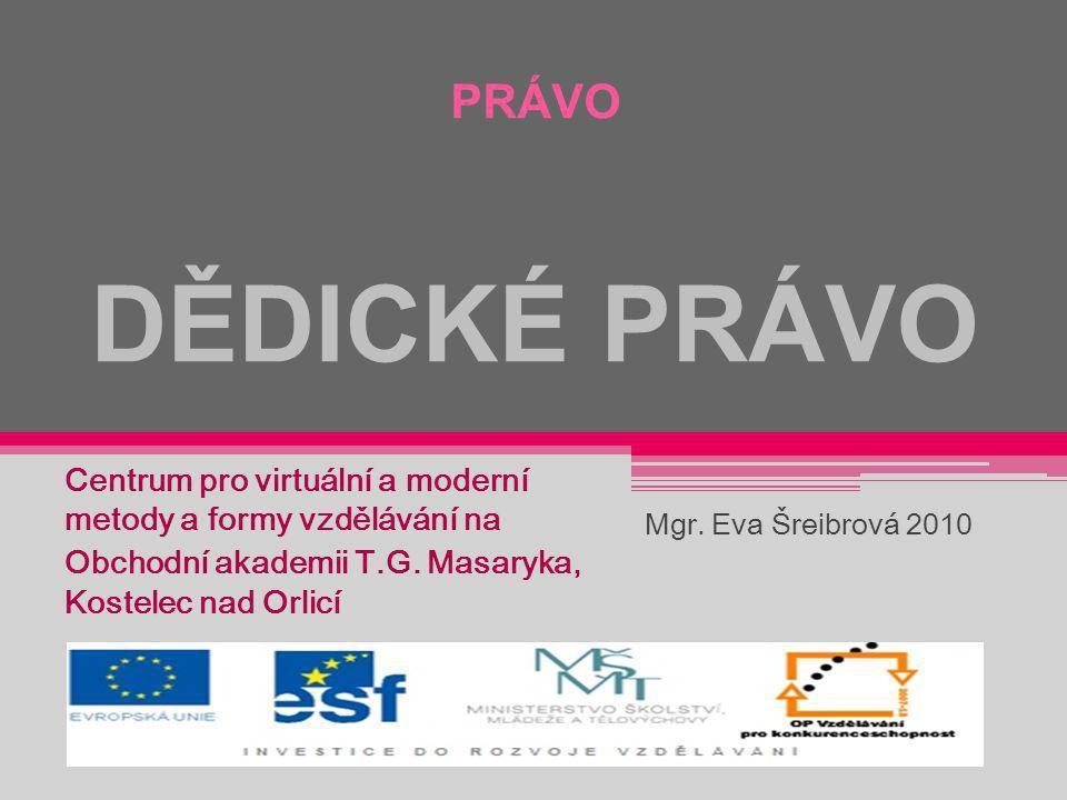 PRÁVO DĚDICKÉ PRÁVO Centrum pro virtuální a moderní metody a formy vzdělávání na Obchodní akademii T.G. Masaryka, Kostelec nad Orlicí Mgr. Eva Šreibro