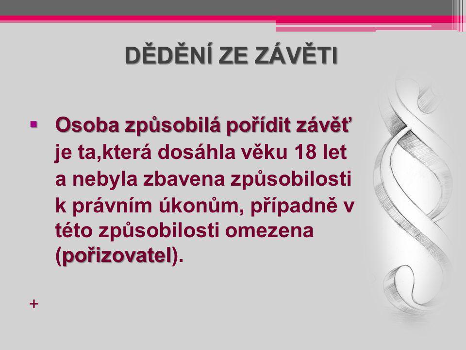 DĚDĚNÍ ZE ZÁVĚTI  Osoba způsobilá pořídit závěť je ta,která dosáhla věku 18 let a nebyla zbavena způsobilosti pořizovatel k právním úkonům, případně