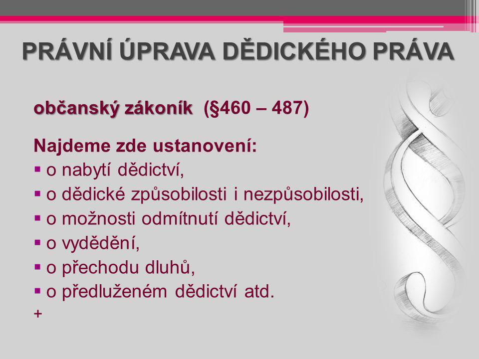 PRÁVNÍ ÚPRAVA DĚDICKÉHO PRÁVA občanský zákoník občanský zákoník (§460 – 487) Najdeme zde ustanovení:  o nabytí dědictví,  o dědické způsobilosti i n