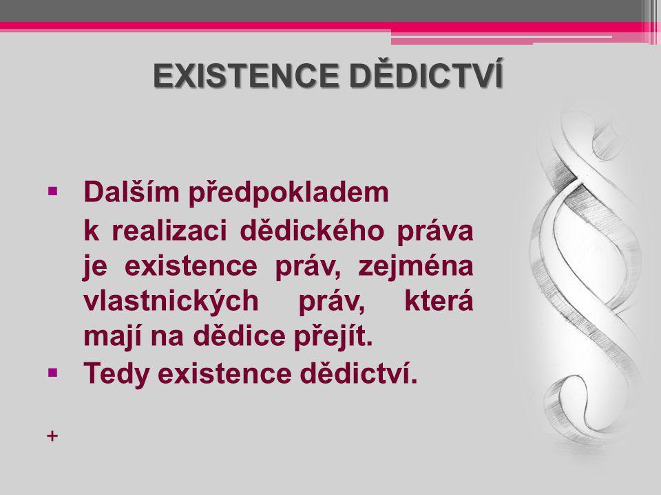 EXISTENCE DĚDICTVÍ  Dalším předpokladem k realizaci dědického práva je existence práv, zejména vlastnických práv, která mají na dědice přejít.  Tedy