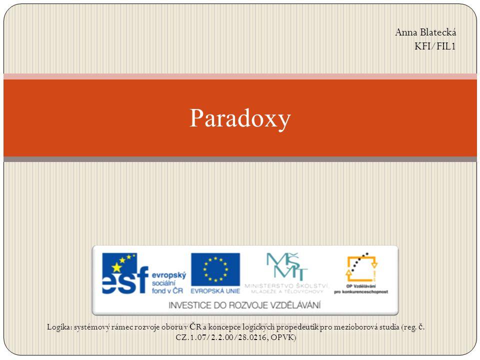 Paradoxy Anna Blatecká KFI/FIL1 Logika: systémový rámec rozvoje oboru v Č R a koncepce logických propedeutik pro mezioborová studia (reg. č. CZ.1.07/2