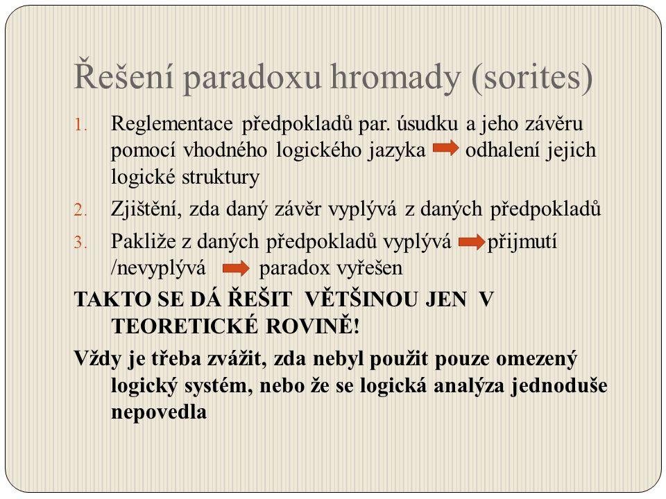 Řešení paradoxu hromady (sorites) 1. Reglementace předpokladů par. úsudku a jeho závěru pomocí vhodného logického jazyka odhalení jejich logické struk
