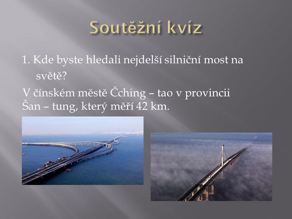 1. Kde byste hledali nejdelší silniční most na světě? V čínském městě Čching – tao v provincii Šan – tung, který měří 42 km.