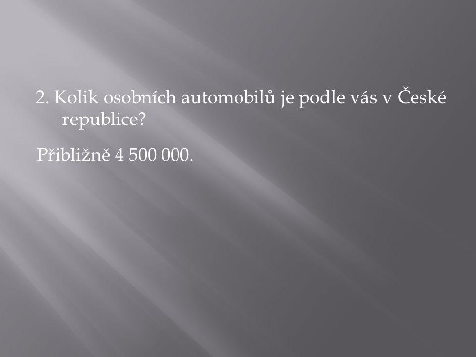 2. Kolik osobních automobilů je podle vás v České republice? Přibližně 4 500 000.