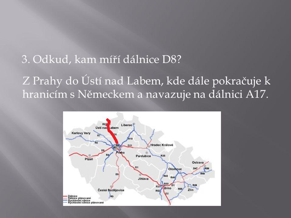 3. Odkud, kam míří dálnice D8? Z Prahy do Ústí nad Labem, kde dále pokračuje k hranicím s Německem a navazuje na dálnici A17.