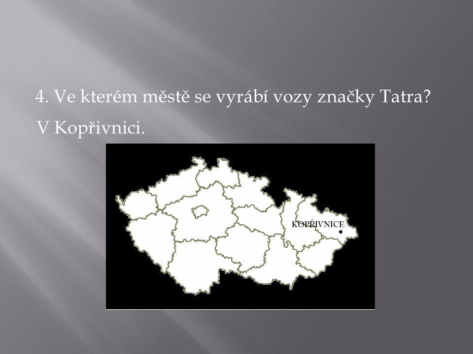 4. Ve kterém městě se vyrábí vozy značky Tatra? V Kopřivnici.