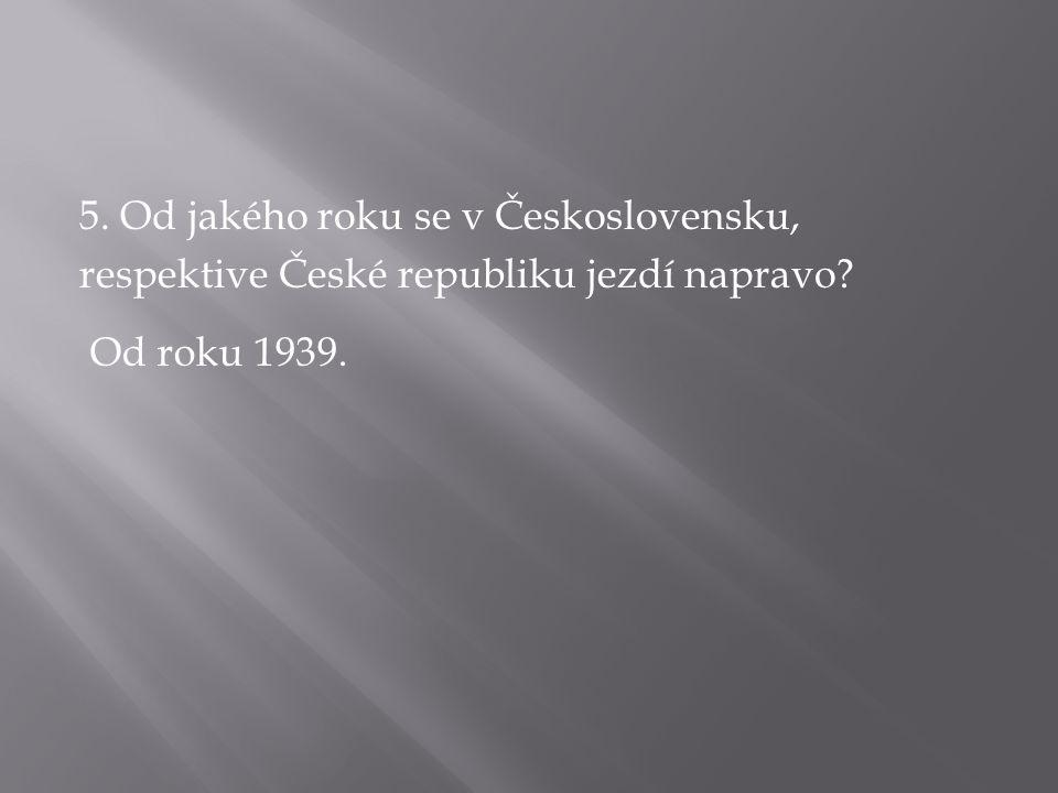 5. Od jakého roku se v Československu, respektive České republiku jezdí napravo? Od roku 1939.