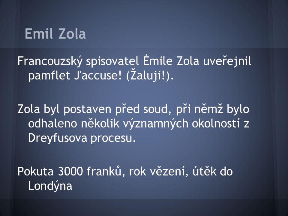 Emil Zola Francouzský spisovatel Émile Zola uveřejnil pamflet J'accuse! (Žaluji!). Zola byl postaven před soud, při němž bylo odhaleno několik významn
