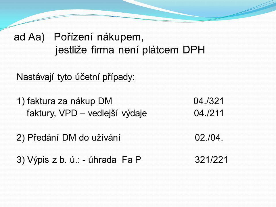 ad Aa) Pořízení nákupem, jestliže firma není plátcem DPH Nastávají tyto účetní případy: 1) faktura za nákup DM 04./321 faktury, VPD – vedlejší výdaje 04./211 2) Předání DM do užívání 02./04.