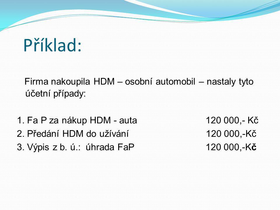 Příklad: Firma nakoupila HDM – osobní automobil – nastaly tyto účetní případy: 1.