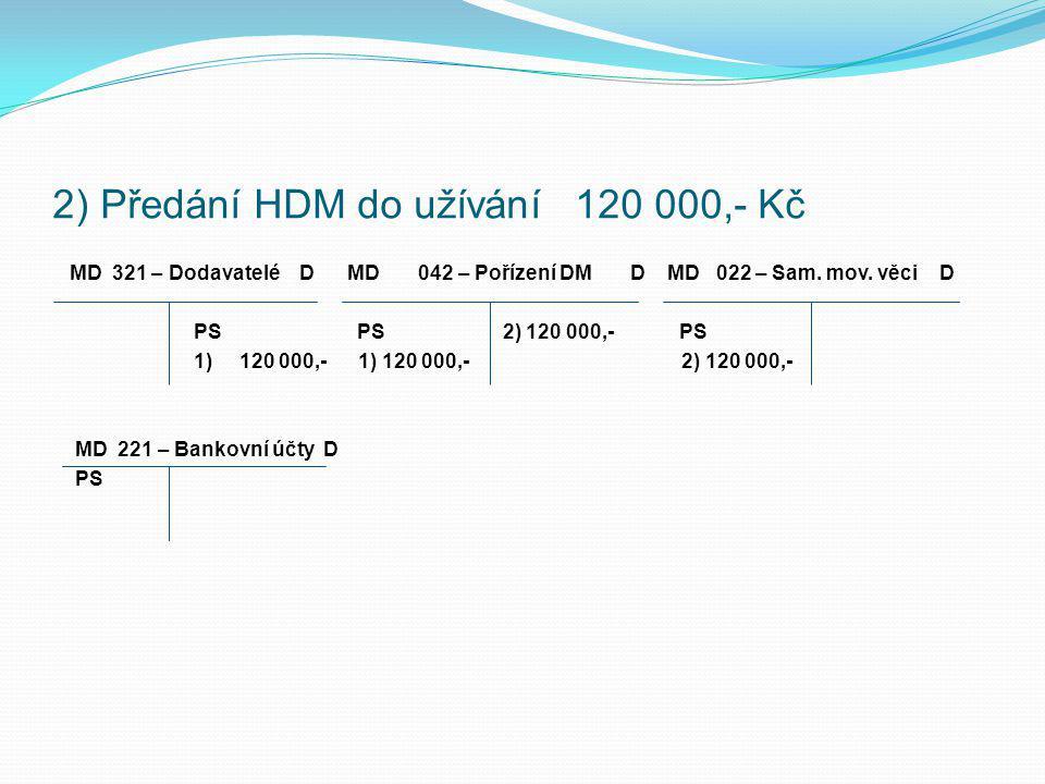 Řešení: 1 ) FaP za nákup HDM - auta 120 000,- Kč MD 321 – Dodavatelé D MD 042 – Pořízení DM D MD 022 – Sam. mov. věci D PS PS PS 1) 120 000,- 1) 120 0