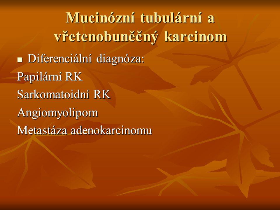 Mucinózní tubulární a vřetenobuněčný karcinom Diferenciální diagnóza: Diferenciální diagnóza: Papilární RK Sarkomatoidní RK Angiomyolipom Metastáza adenokarcinomu