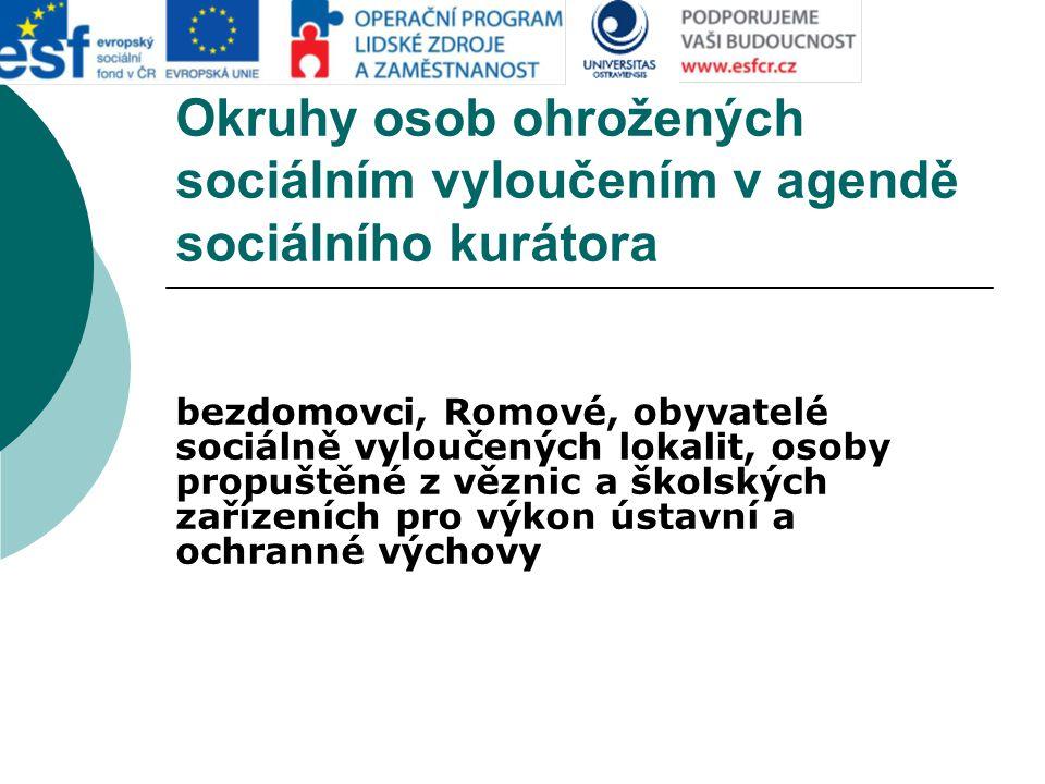 Okruhy osob ohrožených sociálním vyloučením v agendě sociálního kurátora bezdomovci, Romové, obyvatelé sociálně vyloučených lokalit, osoby propuštěné