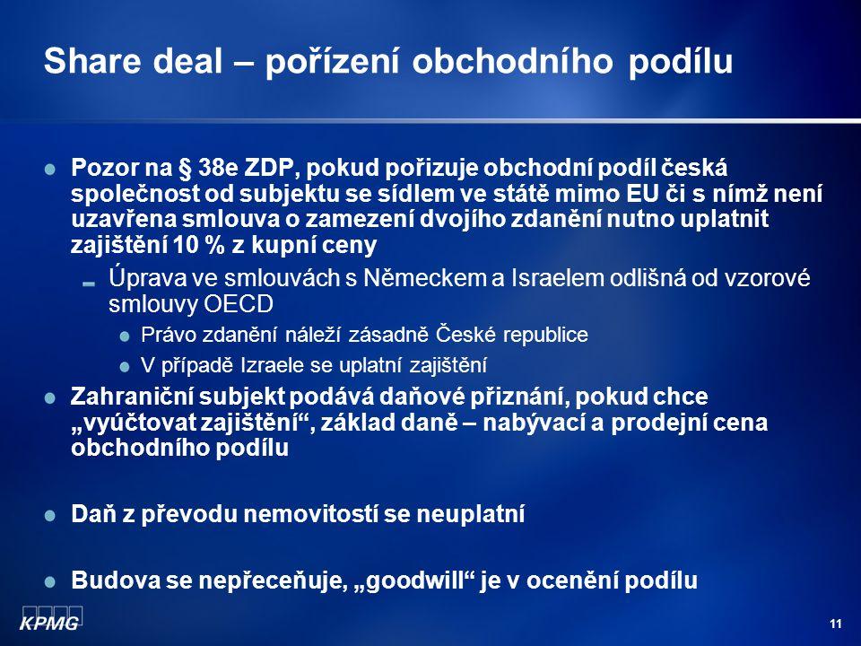 """11 Share deal – pořízení obchodního podílu Pozor na § 38e ZDP, pokud pořizuje obchodní podíl česká společnost od subjektu se sídlem ve státě mimo EU či s nímž není uzavřena smlouva o zamezení dvojího zdanění nutno uplatnit zajištění 10 % z kupní ceny Úprava ve smlouvách s Německem a Israelem odlišná od vzorové smlouvy OECD Právo zdanění náleží zásadně České republice V případě Izraele se uplatní zajištění Zahraniční subjekt podává daňové přiznání, pokud chce """"vyúčtovat zajištění , základ daně – nabývací a prodejní cena obchodního podílu Daň z převodu nemovitostí se neuplatní Budova se nepřeceňuje, """"goodwill je v ocenění podílu"""