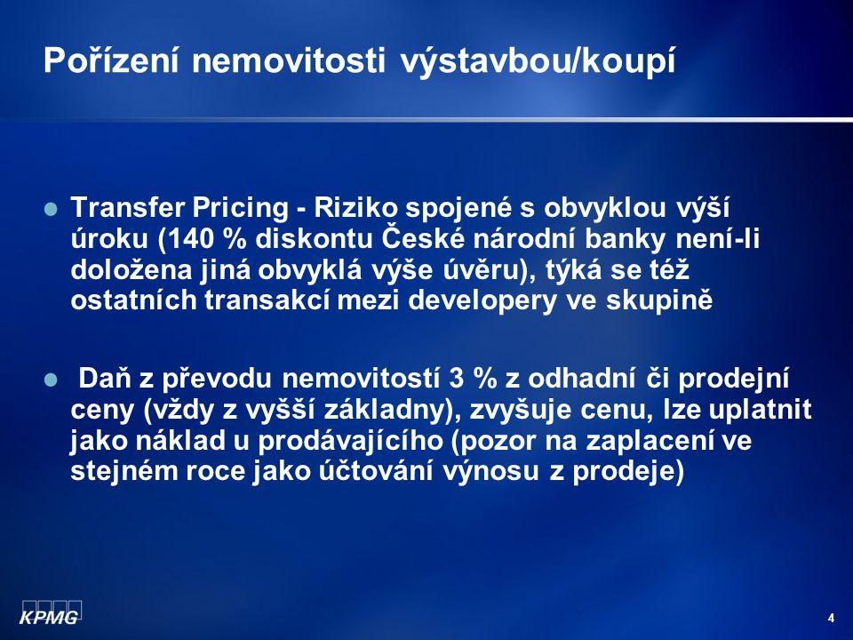 4 Pořízení nemovitosti výstavbou/koupí Transfer Pricing - Riziko spojené s obvyklou výší úroku (140 % diskontu České národní banky není-li doložena jiná obvyklá výše úvěru), týká se též ostatních transakcí mezi developery ve skupině Daň z převodu nemovitostí 3 % z odhadní či prodejní ceny (vždy z vyšší základny), zvyšuje cenu, lze uplatnit jako náklad u prodávajícího (pozor na zaplacení ve stejném roce jako účtování výnosu z prodeje)