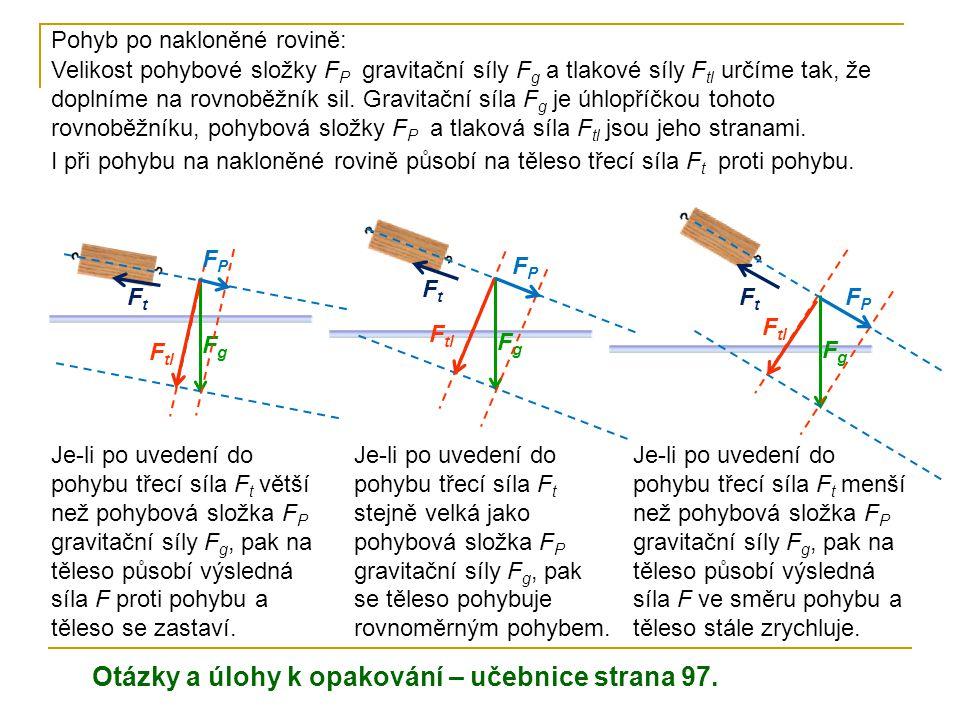Otázky a úlohy k opakování – učebnice strana 97. Pohyb po nakloněné rovině: Je-li po uvedení do pohybu třecí síla F t větší než pohybová složka F P gr
