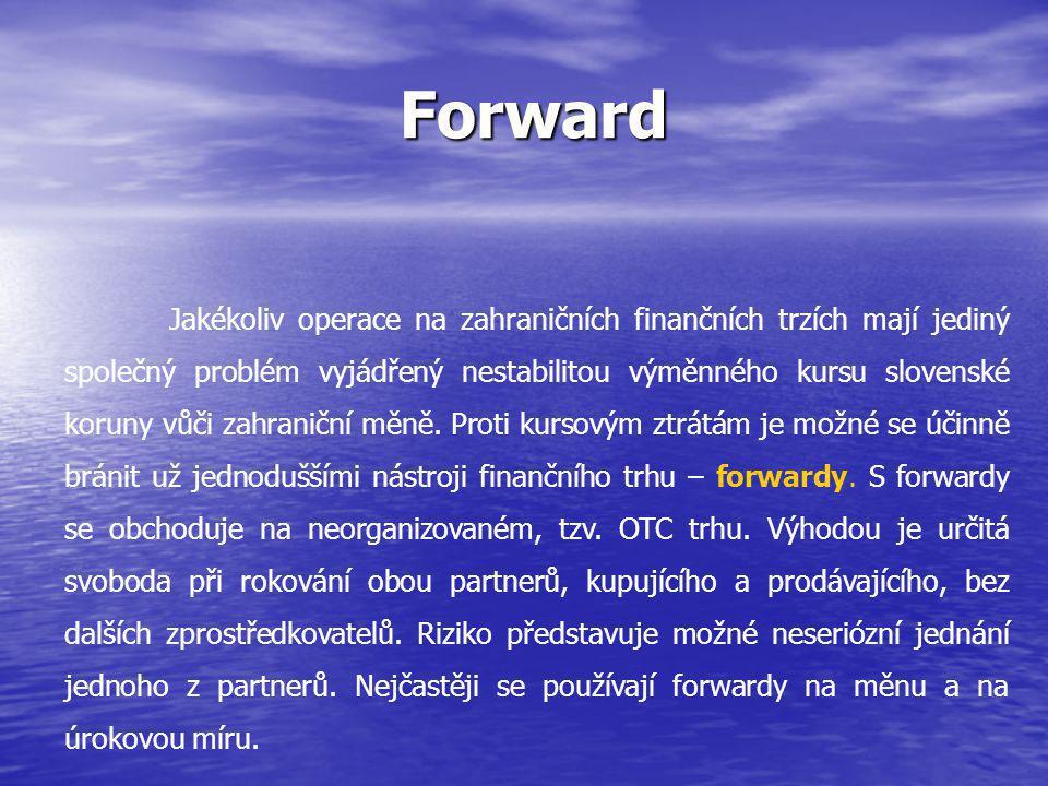 Forward Forward Jakékoliv operace na zahraničních finančních trzích mají jediný společný problém vyjádřený nestabilitou výměnného kursu slovenské koruny vůči zahraniční měně.