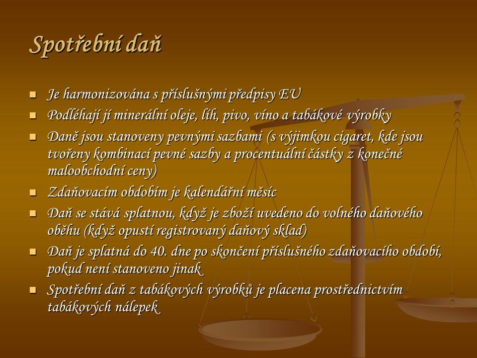 Spotřební daň Je harmonizována s příslušnými předpisy EU Je harmonizována s příslušnými předpisy EU Podléhají jí minerální oleje, líh, pivo, víno a tabákové výrobky Podléhají jí minerální oleje, líh, pivo, víno a tabákové výrobky Daně jsou stanoveny pevnými sazbami (s výjimkou cigaret, kde jsou tvořeny kombinací pevné sazby a procentuální částky z konečné maloobchodní ceny) Daně jsou stanoveny pevnými sazbami (s výjimkou cigaret, kde jsou tvořeny kombinací pevné sazby a procentuální částky z konečné maloobchodní ceny) Zdaňovacím obdobím je kalendářní měsíc Zdaňovacím obdobím je kalendářní měsíc Daň se stává splatnou, když je zboží uvedeno do volného daňového oběhu (když opustí registrovaný daňový sklad) Daň se stává splatnou, když je zboží uvedeno do volného daňového oběhu (když opustí registrovaný daňový sklad) Daň je splatná do 40.