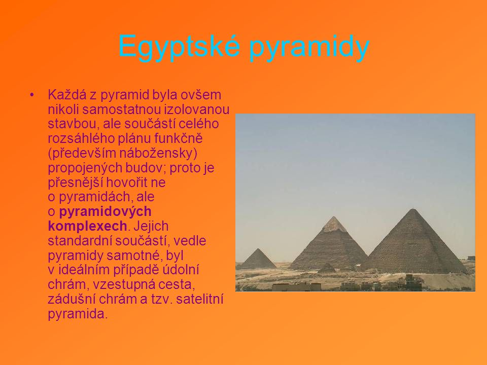 Egyptské pyramidy Každá z pyramid byla ovšem nikoli samostatnou izolovanou stavbou, ale součástí celého rozsáhlého plánu funkčně (především nábožensky