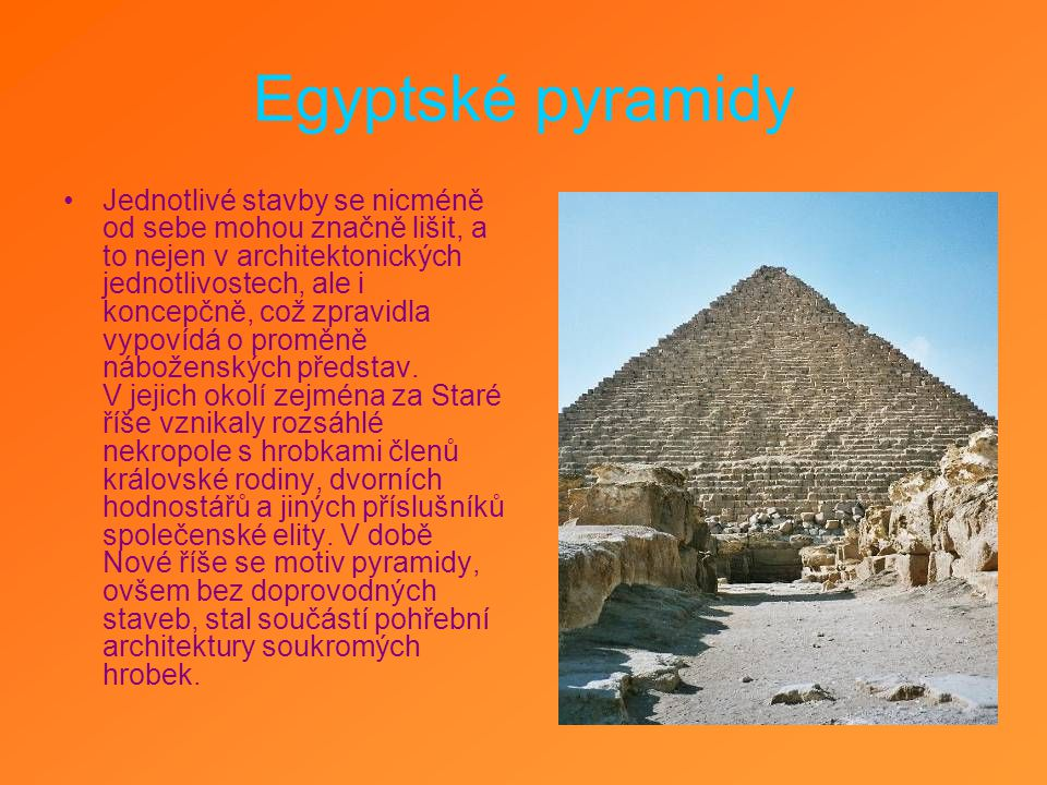 Egyptské pyramidy Jednotlivé stavby se nicméně od sebe mohou značně lišit, a to nejen v architektonických jednotlivostech, ale i koncepčně, což zpravidla vypovídá o proměně náboženských představ.