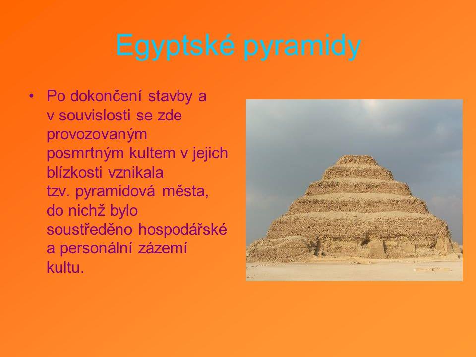 Egyptské pyramidy Po dokončení stavby a v souvislosti se zde provozovaným posmrtným kultem v jejich blízkosti vznikala tzv. pyramidová města, do nichž