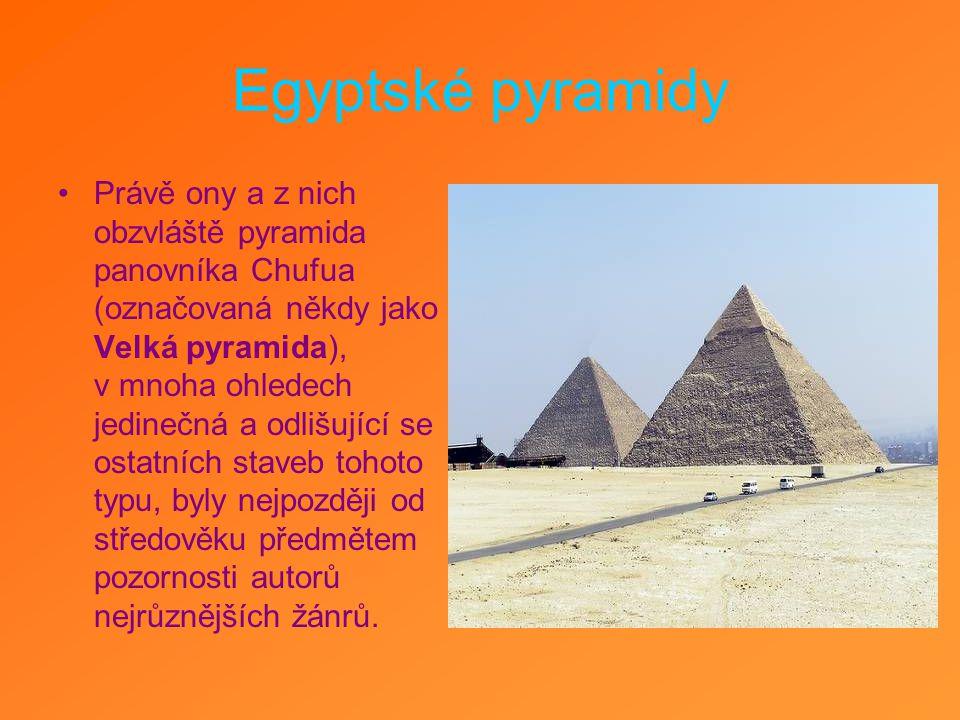Egyptské pyramidy Právě ony a z nich obzvláště pyramida panovníka Chufua (označovaná někdy jako Velká pyramida), v mnoha ohledech jedinečná a odlišují