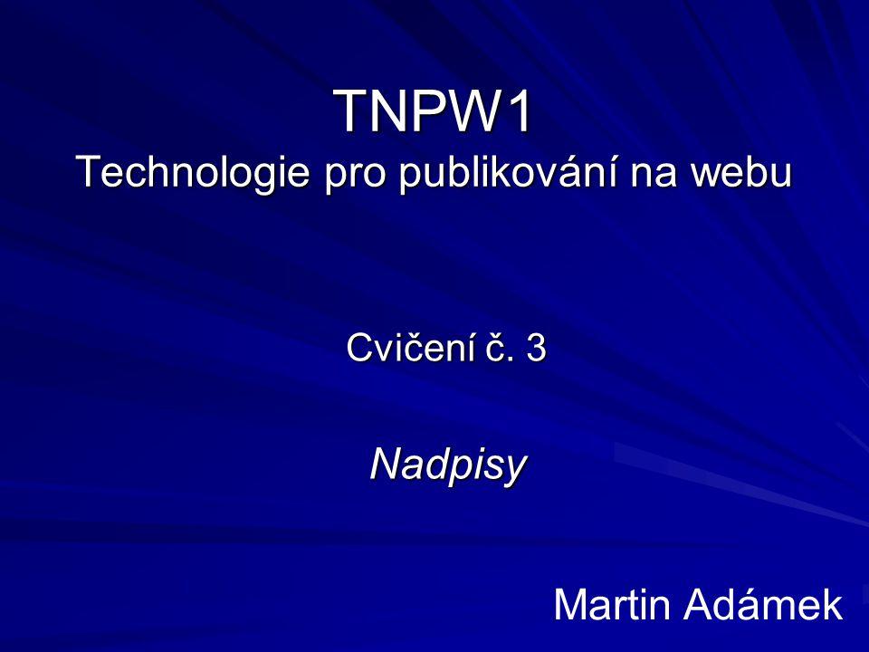 TNPW1 Technologie pro publikování na webu Cvičení č. 3 Nadpisy Martin Adámek