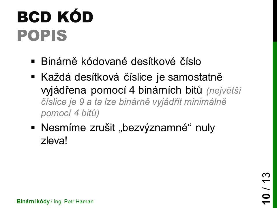 BCD KÓD POPIS  Binárně kódované desítkové číslo  Každá desítková číslice je samostatně vyjádřena pomocí 4 binárních bitů (největší číslice je 9 a ta