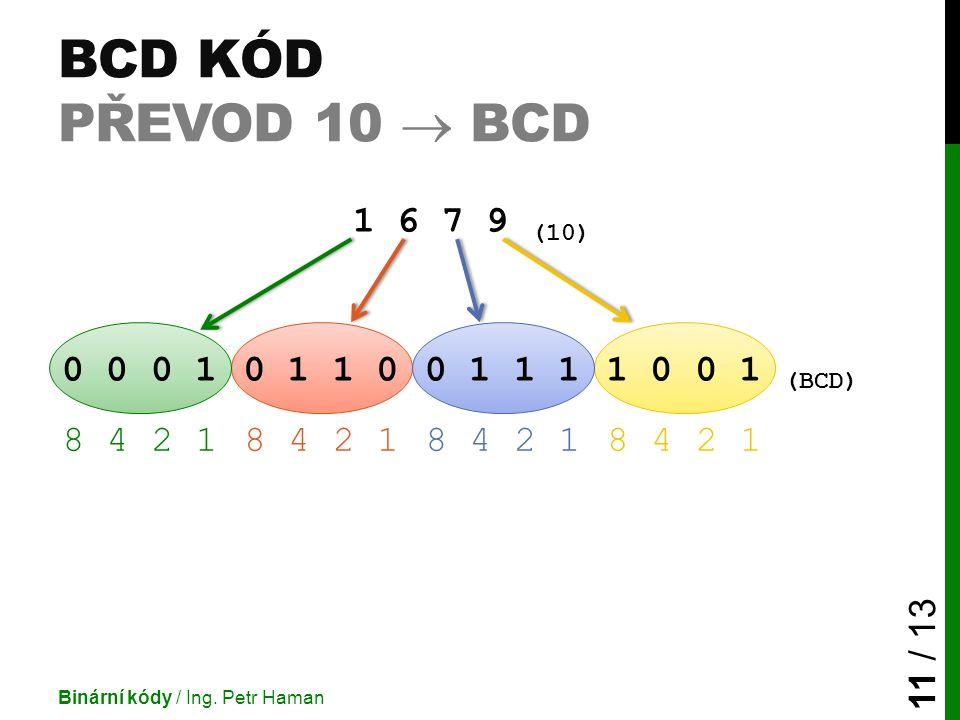 BCD KÓD PŘEVOD 10  BCD Binární kódy / Ing. Petr Haman 11 / 13 1 6 7 9 (10) 0 0 0 10 1 1 00 1 1 11 0 0 1 (BCD) 8 4 2 1