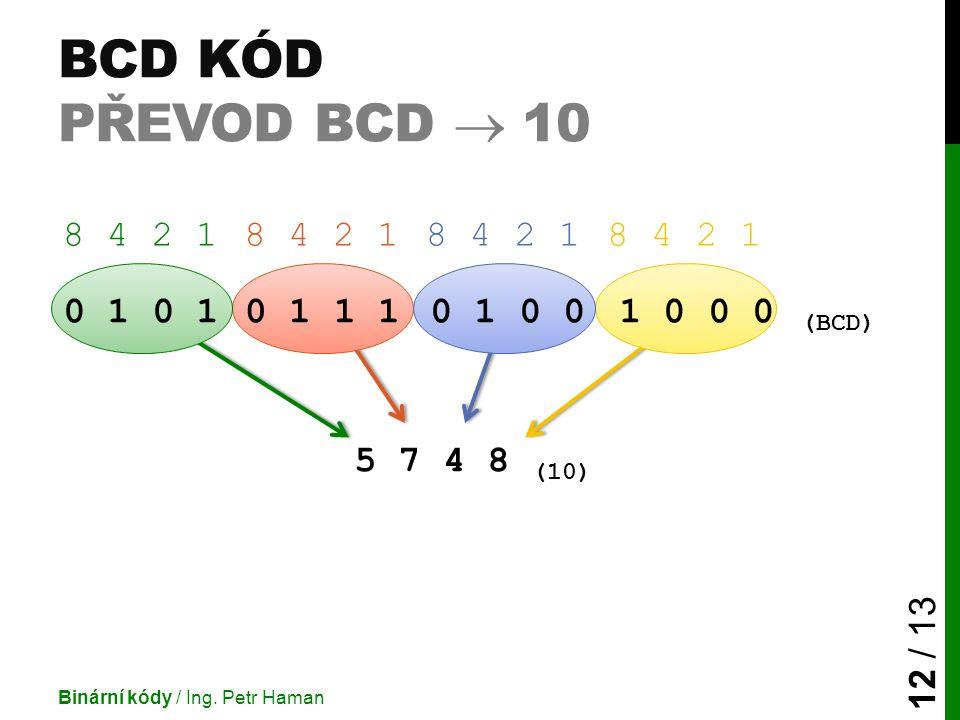 0 1 0 1 1 10 1 0 01 0 0 0 (BCD) 5 7 4 8 (10) BCD KÓD PŘEVOD BCD  10 Binární kódy / Ing. Petr Haman 12 / 13 8 4 2 1