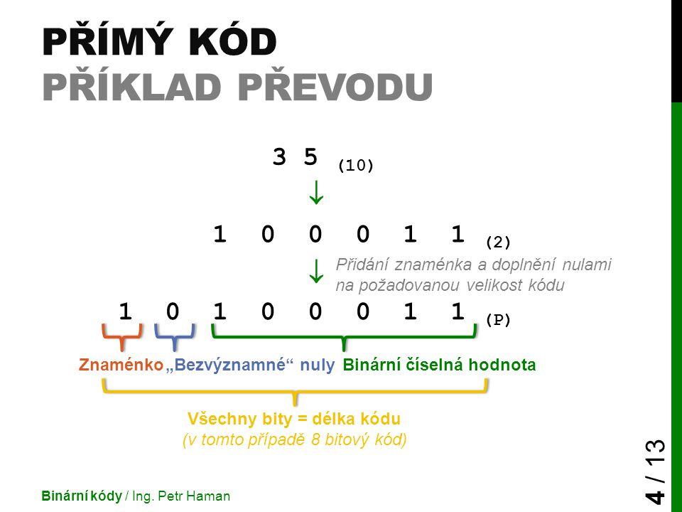 """PŘÍMÝ KÓD PŘÍKLAD PŘEVODU Binární kódy / Ing. Petr Haman 4 / 13 3 5 (10)  1 0 1 0 0 0 1 1 (2)  1 0 1 0 0 0 1 1 (P) Binární číselná hodnota""""Bezvýznam"""