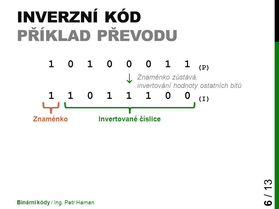 INVERZNÍ KÓD PŘÍKLAD PŘEVODU Binární kódy / Ing. Petr Haman 6 / 13 1 0 1 0 0 0 1 1 (P)  1 1 0 1 1 1 0 0 (I) Invertované číslice Znaménko Znaménko zůs