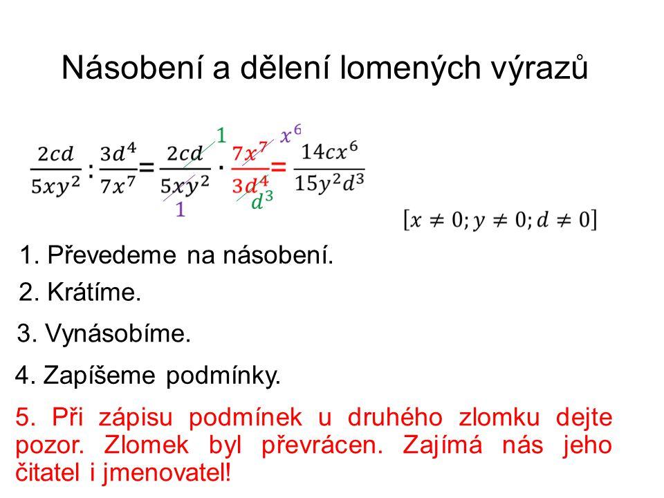 Násobení a dělení lomených výrazů 1. Převedeme na násobení. 2. Krátíme. 3. Vynásobíme. 4. Zapíšeme podmínky. 5. Při zápisu podmínek u druhého zlomku d