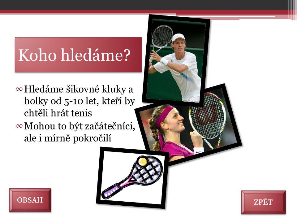 Koho hledáme? ∞ Hledáme šikovné kluky a holky od 5-10 let, kteří by chtěli hrát tenis ∞ Mohou to být začátečníci, ale i mírně pokročilí ZPĚT OBSAH
