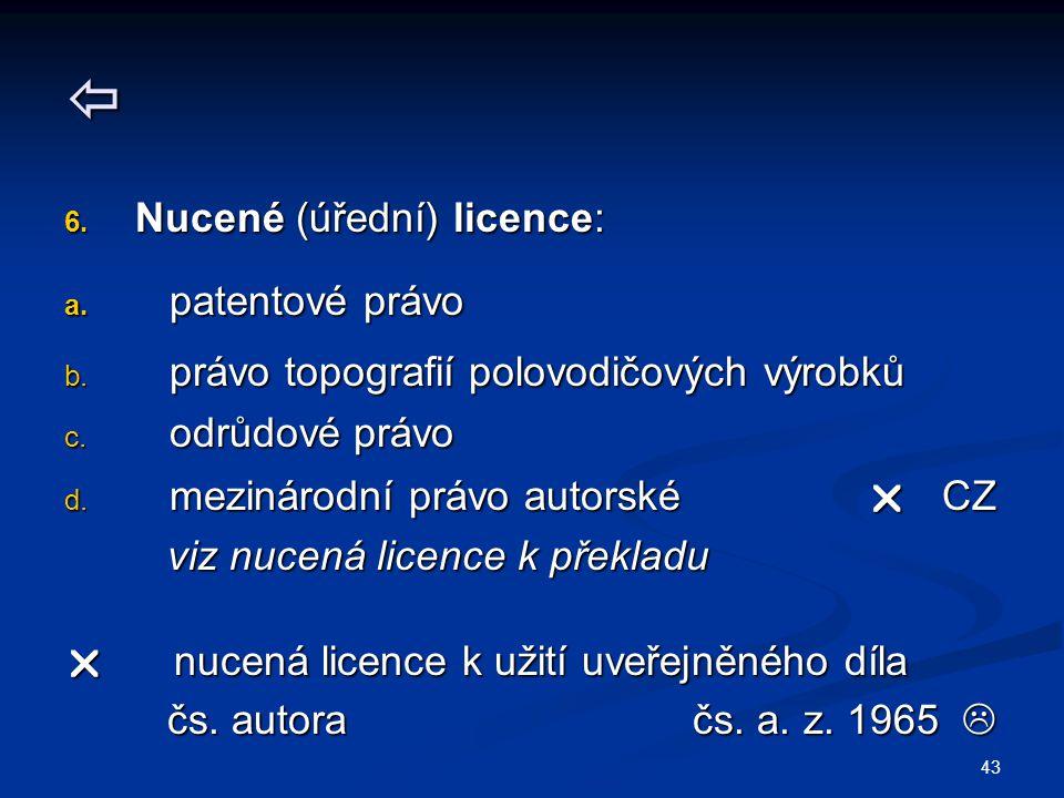 43  6. Nucené (úřední) licence: a. patentové právo b. právo topografií polovodičových výrobků c. odrůdové právo d. mezinárodní právo autorské  CZ vi