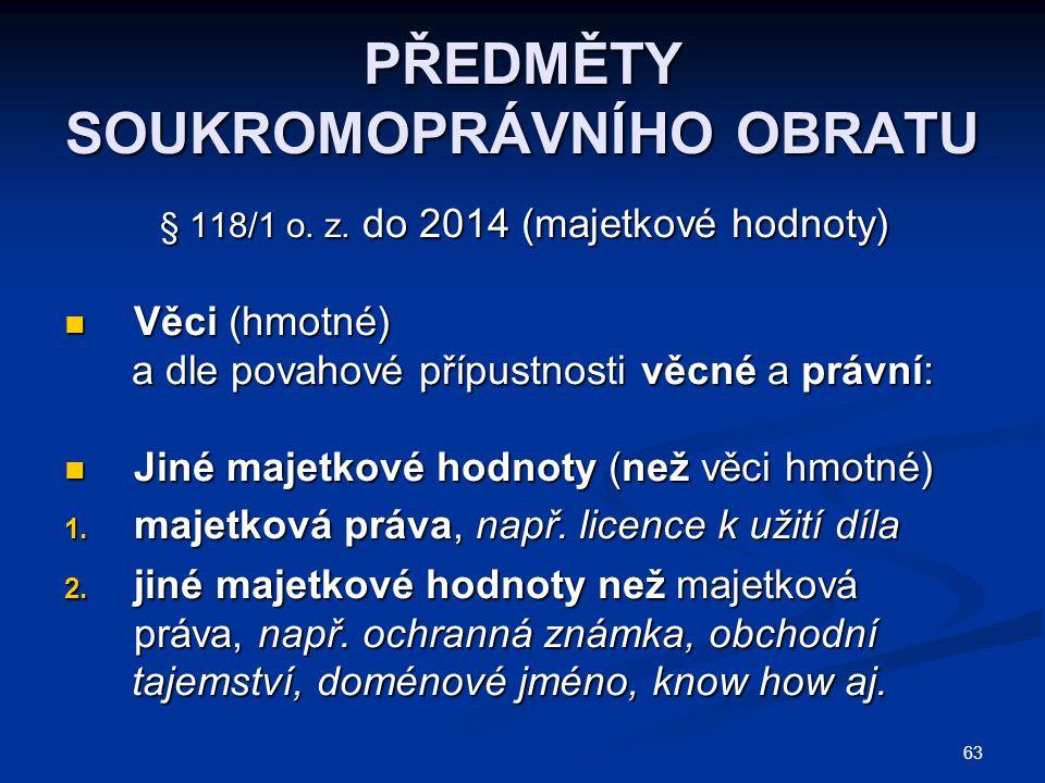 63 PŘEDMĚTY SOUKROMOPRÁVNÍHO OBRATU § 118/1 o. z. do 2014 (majetkové hodnoty) Věci (hmotné) Věci (hmotné) a dle povahové přípustnosti věcné a právní: