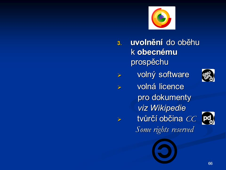 66 3. uvolnění do oběhu k obecnému prospěchu  volný software  volná licence pro dokumenty viz Wikipedie  tvůrčí občina CC Some rights reserved