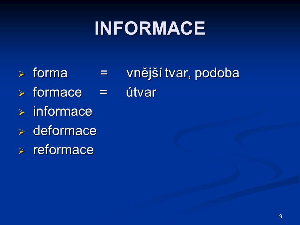9 INFORMACE  forma = vnější tvar, podoba  formace = útvar  informace  deformace  reformace