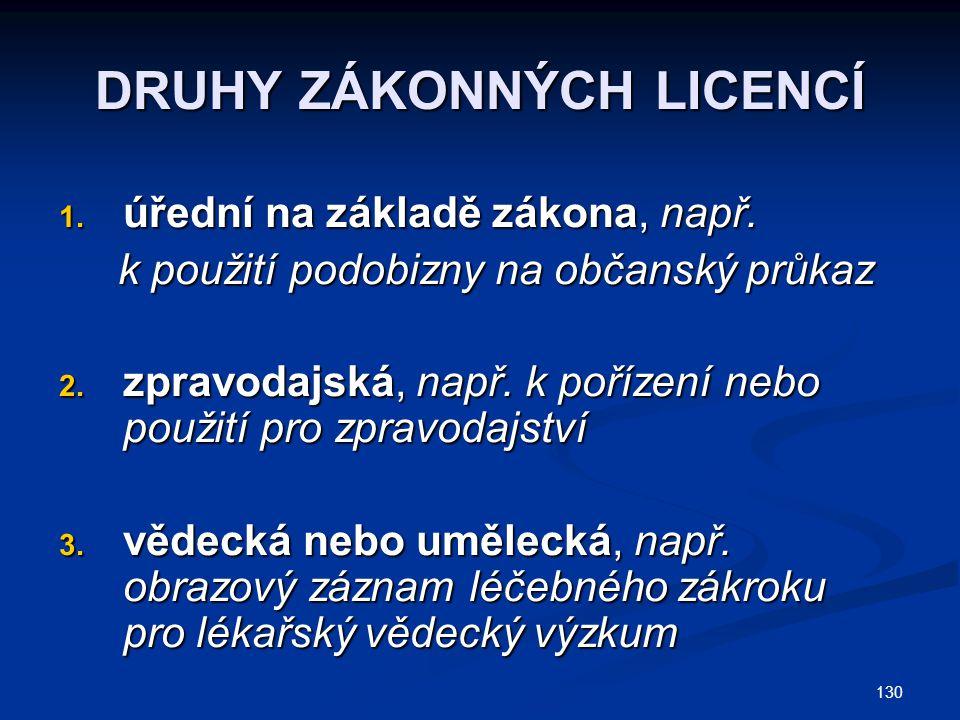 130 DRUHY ZÁKONNÝCH LICENCÍ 1. úřední na základě zákona, např. k použití podobizny na občanský průkaz k použití podobizny na občanský průkaz 2. zpravo