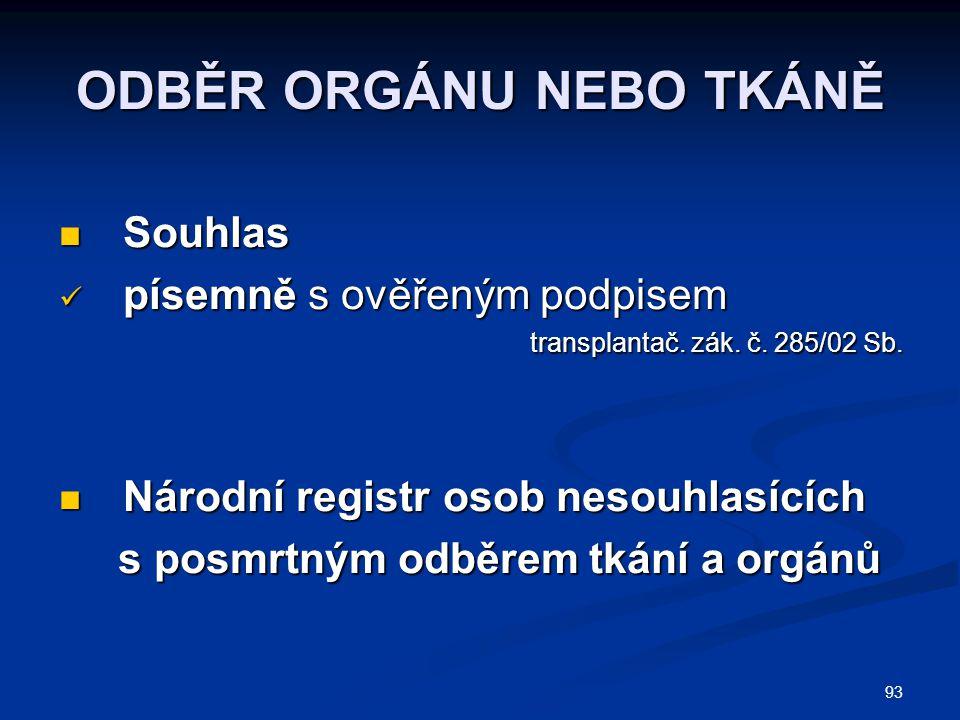 93 ODBĚR ORGÁNU NEBO TKÁNĚ Souhlas Souhlas písemně s ověřeným podpisem písemně s ověřeným podpisem transplantač. zák. č. 285/02 Sb. transplantač. zák.