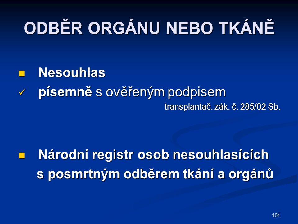 101 ODBĚR ORGÁNU NEBO TKÁNĚ Nesouhlas Nesouhlas písemně s ověřeným podpisem písemně s ověřeným podpisem transplantač. zák. č. 285/02 Sb. transplantač.