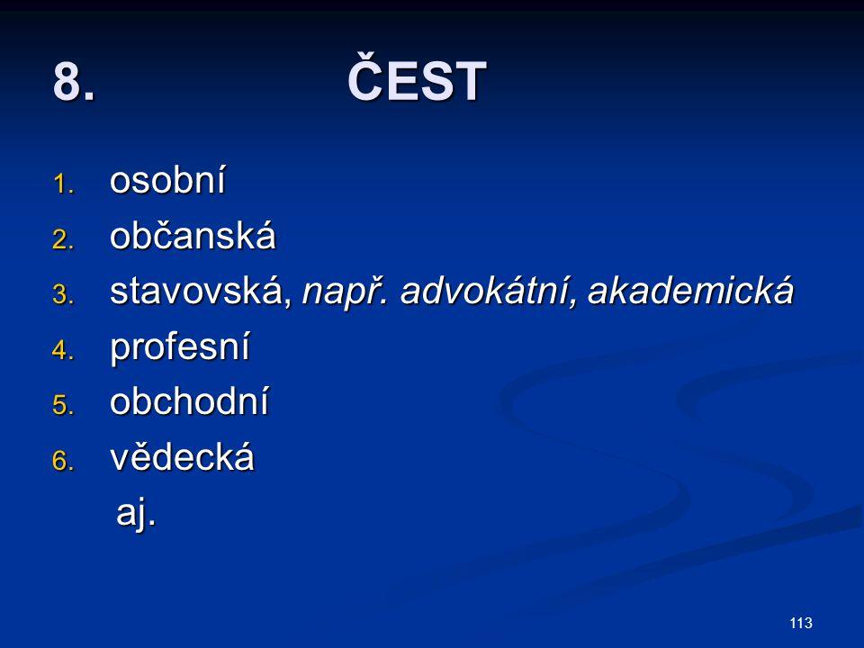 113 8. ČEST 1. osobní 2. občanská 3. stavovská, např. advokátní, akademická 4. profesní 5. obchodní 6. vědecká aj. aj.