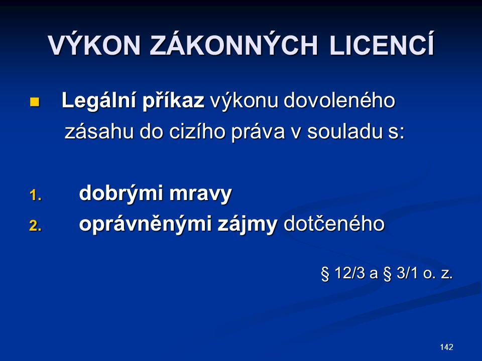 142 VÝKON ZÁKONNÝCH LICENCÍ Legální příkaz výkonu dovoleného Legální příkaz výkonu dovoleného zásahu do cizího práva v souladu s: zásahu do cizího prá